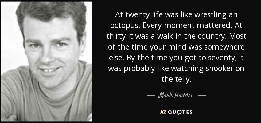 At twenty life was like wrestling an octopus. Every moment mattered. At thirty it was a walk in the country. Most of the time your mind was somewhere else. By the time you got to seventy, it was probably like watching snooker on the telly. - Mark Haddon