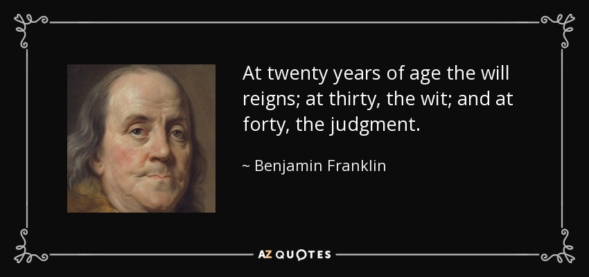 At twenty years of age the will reigns; at thirty, the wit; and at forty, the judgment. - Benjamin Franklin