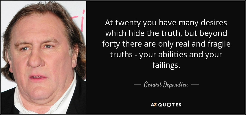 At twenty you have many desires which hide the truth, but beyond forty there are only real and fragile truths - your abilities and your failings. - Gerard Depardieu