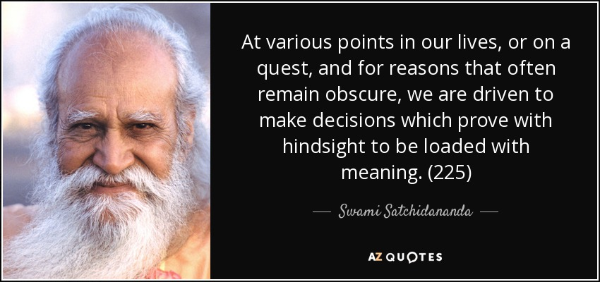 At various points in our lives, or on a quest, and for reasons that often remain obscure, we are driven to make decisions which prove with hindsight to be loaded with meaning. (225) - Swami Satchidananda