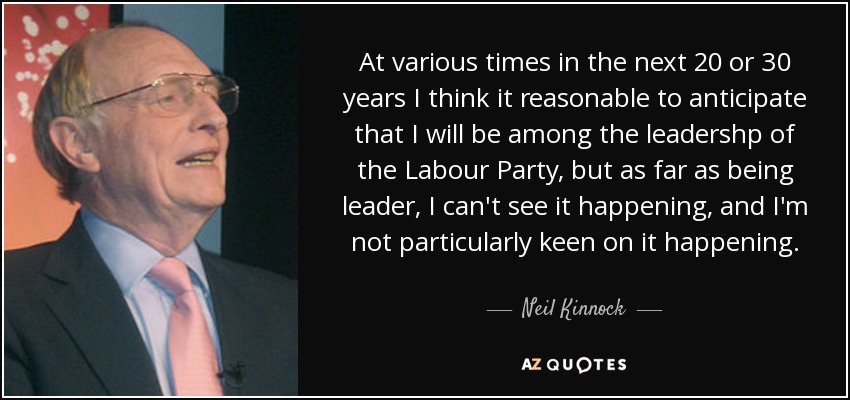 At various times in the next 20 or 30 years I think it reasonable to anticipate that I will be among the leadershp of the Labour Party, but as far as being leader, I can't see it happening, and I'm not particularly keen on it happening. - Neil Kinnock