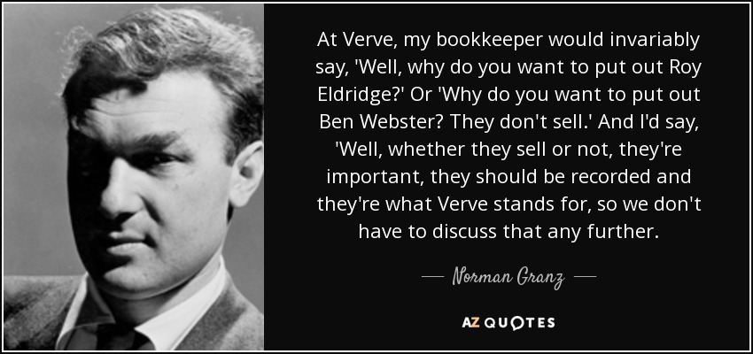 At Verve, my bookkeeper would invariably say, 'Well, why do you want to put out Roy Eldridge?' Or 'Why do you want to put out Ben Webster? They don't sell.' And I'd say, 'Well, whether they sell or not, they're important, they should be recorded and they're what Verve stands for, so we don't have to discuss that any further. - Norman Granz