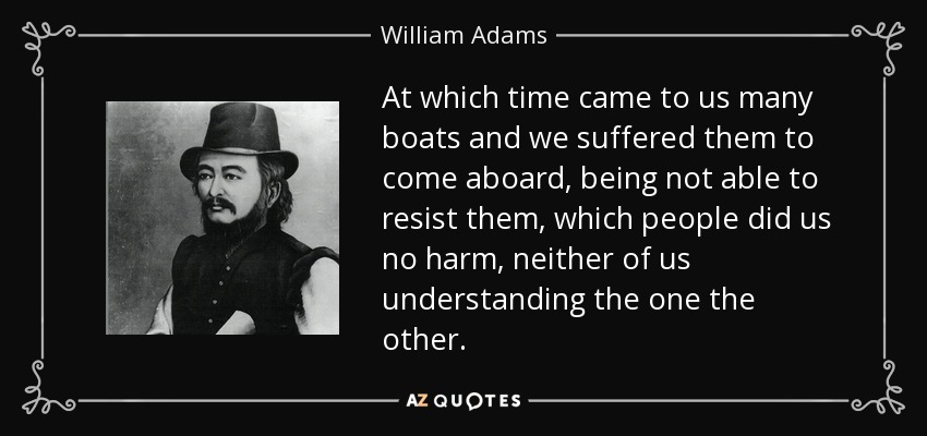 At which time came to us many boats and we suffered them to come aboard, being not able to resist them, which people did us no harm, neither of us understanding the one the other. - William Adams