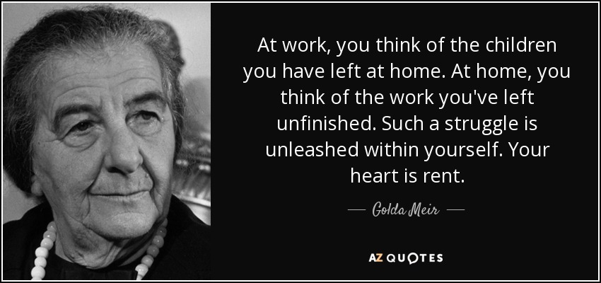 At work, you think of the children you have left at home. At home, you think of the work you've left unfinished. Such a struggle is unleashed within yourself. Your heart is rent. - Golda Meir
