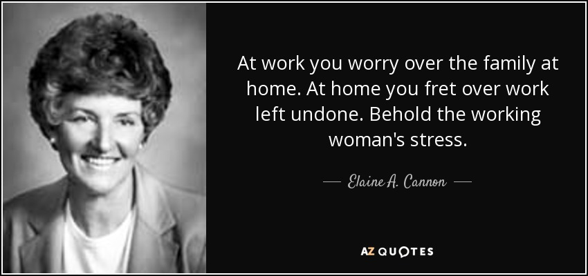 At work you worry over the family at home. At home you fret over work left undone. Behold the working woman's stress. - Elaine A. Cannon