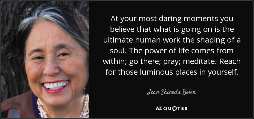 At your most daring moments you believe that what is going on is the ultimate human work the shaping of a soul. The power of life comes from within; go there; pray; meditate. Reach for those luminous places in yourself. - Jean Shinoda Bolen