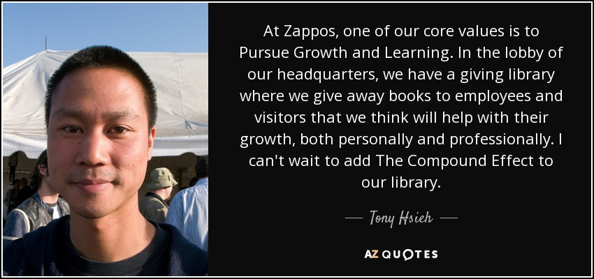 At Zappos, one of our core values is to Pursue Growth and Learning. In the lobby of our headquarters, we have a giving library where we give away books to employees and visitors that we think will help with their growth, both personally and professionally. I can't wait to add The Compound Effect to our library. - Tony Hsieh