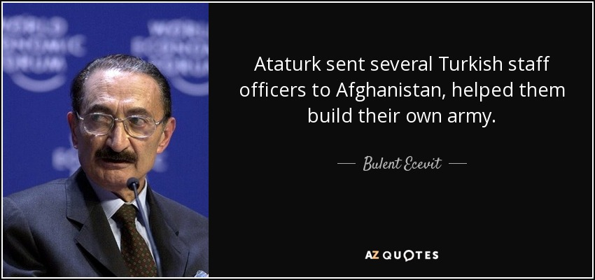 Ataturk sent several Turkish staff officers to Afghanistan, helped them build their own army. - Bulent Ecevit