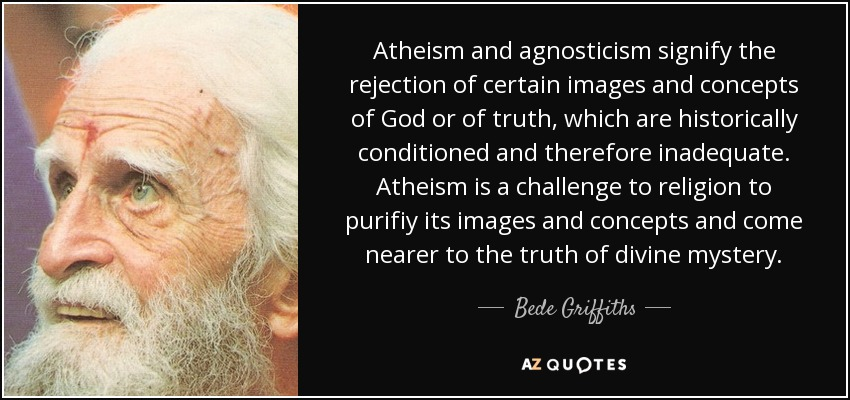 Atheism and agnosticism signify the rejection of certain images and concepts of God or of truth, which are historically conditioned and therefore inadequate. Atheism is a challenge to religion to purifiy its images and concepts and come nearer to the truth of divine mystery. - Bede Griffiths