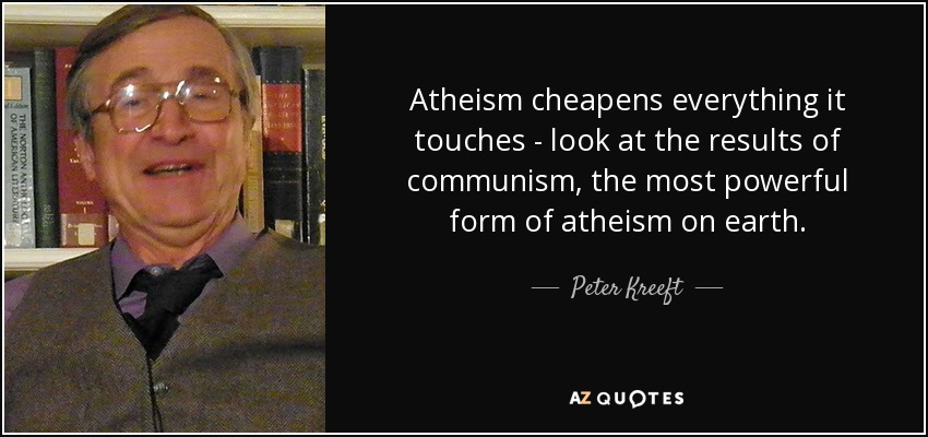 Atheism cheapens everything it touches - look at the results of communism, the most powerful form of atheism on earth. - Peter Kreeft