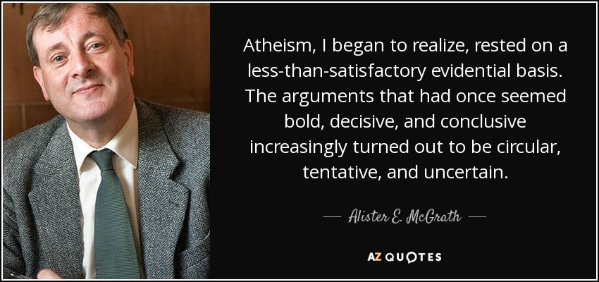 Atheism, I began to realize, rested on a less-than-satisfactory evidential basis. The arguments that had once seemed bold, decisive, and conclusive increasingly turned out to be circular, tentative, and uncertain. - Alister E. McGrath
