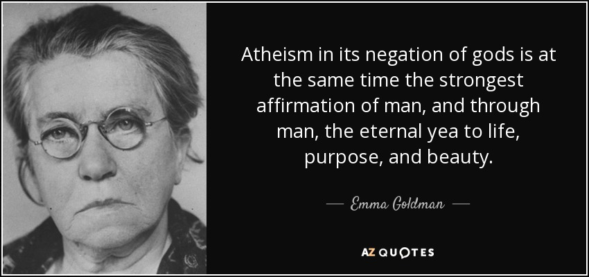 Atheism in its negation of gods is at the same time the strongest affirmation of man, and through man, the eternal yea to life, purpose, and beauty. - Emma Goldman
