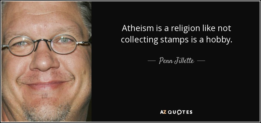 Atheism is a religion like not collecting stamps is a hobby. - Penn Jillette