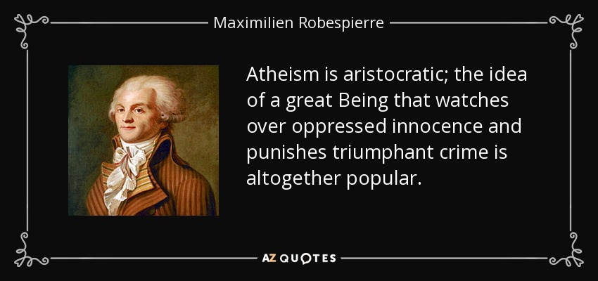 Atheism is aristocratic; the idea of a great Being that watches over oppressed innocence and punishes triumphant crime is altogether popular. - Maximilien Robespierre