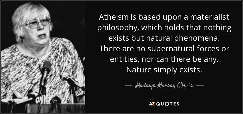 Atheism is based upon a materialist philosophy, which holds that nothing exists but natural phenomena. There are no supernatural forces or entities, nor can there be any. Nature simply exists. - Madalyn Murray O'Hair