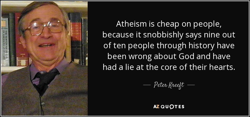 Atheism is cheap on people, because it snobbishly says nine out of ten people through history have been wrong about God and have had a lie at the core of their hearts. - Peter Kreeft