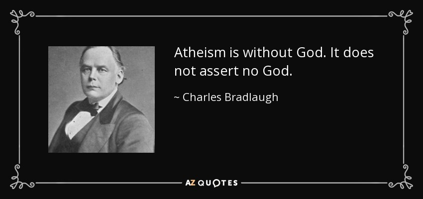 Atheism is without God. It does not assert no God. - Charles Bradlaugh