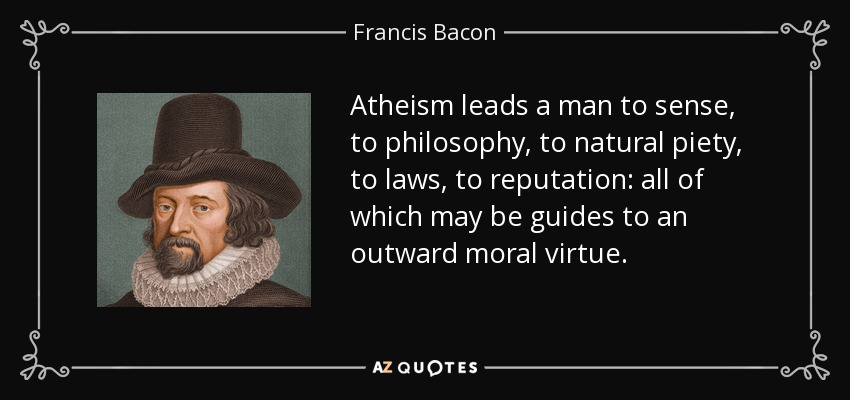 Atheism leads a man to sense, to philosophy, to natural piety, to laws, to reputation: all of which may be guides to an outward moral virtue. - Francis Bacon