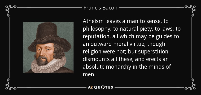 Atheism leaves a man to sense, to philosophy, to natural piety, to laws, to reputation, all which may be guides to an outward moral virtue, though religion were not; but superstition dismounts all these, and erects an absolute monarchy in the minds of men. - Francis Bacon