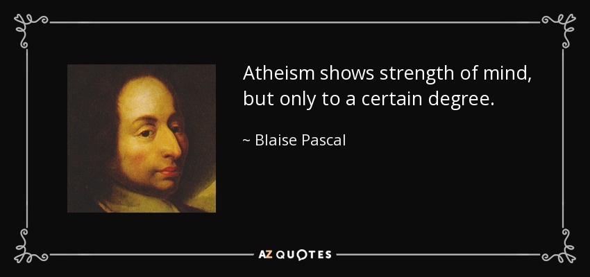 Atheism shows strength of mind, but only to a certain degree. - Blaise Pascal
