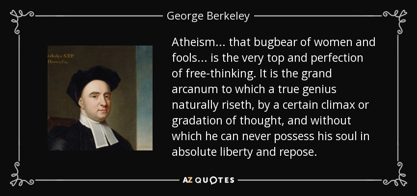 Atheism ... that bugbear of women and fools ... is the very top and perfection of free-thinking. It is the grand arcanum to which a true genius naturally riseth, by a certain climax or gradation of thought, and without which he can never possess his soul in absolute liberty and repose. - George Berkeley