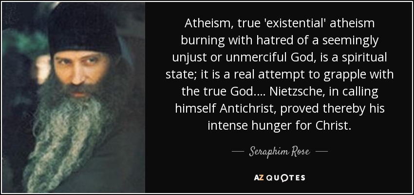 Atheism, true 'existential' atheism burning with hatred of a seemingly unjust or unmerciful God, is a spiritual state; it is a real attempt to grapple with the true God.… Nietzsche, in calling himself Antichrist, proved thereby his intense hunger for Christ. - Seraphim Rose