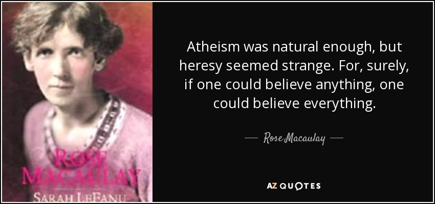 Atheism was natural enough, but heresy seemed strange. For, surely, if one could believe anything, one could believe everything. - Rose Macaulay