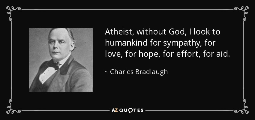 Atheist, without God, I look to humankind for sympathy, for love, for hope, for effort, for aid. - Charles Bradlaugh