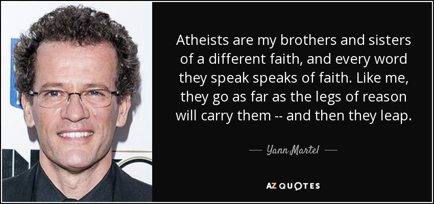 Atheists are my brothers and sisters of a different faith, and every word they speak speaks of faith. Like me, they go as far as the legs of reason will carry them -- and then they leap. - Yann Martel