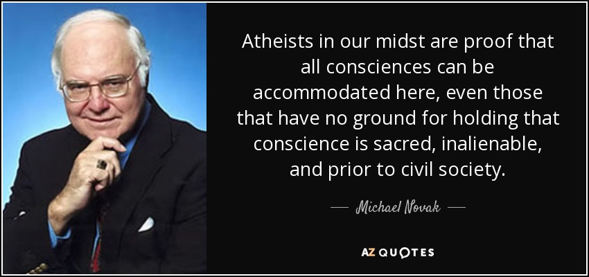 Atheists in our midst are proof that all consciences can be accommodated here, even those that have no ground for holding that conscience is sacred, inalienable, and prior to civil society. - Michael Novak