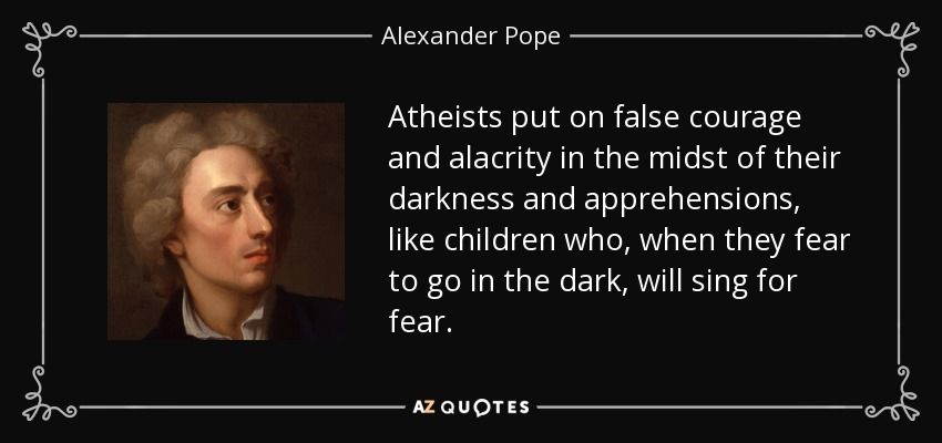 Atheists put on false courage and alacrity in the midst of their darkness and apprehensions, like children who, when they fear to go in the dark, will sing for fear. - Alexander Pope