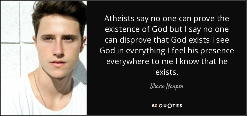 Atheists say no one can prove the existence of God but I say no one can disprove that God exists I see God in everything I feel his presence everywhere to me I know that he exists. - Shane Harper
