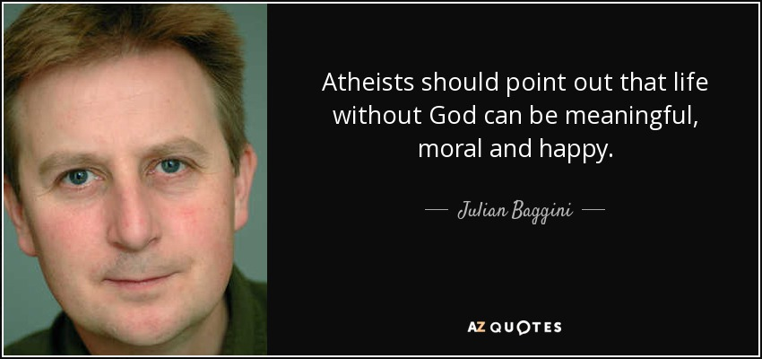 Atheists should point out that life without God can be meaningful, moral and happy. - Julian Baggini