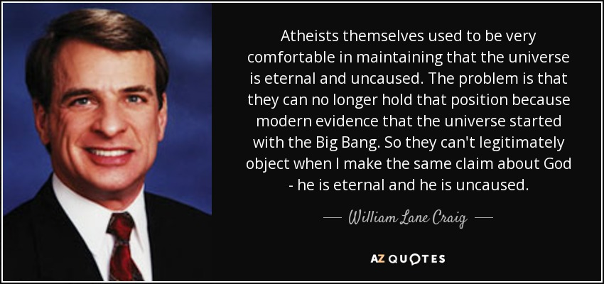 Atheists themselves used to be very comfortable in maintaining that the universe is eternal and uncaused. The problem is that they can no longer hold that position because modern evidence that the universe started with the Big Bang. So they can't legitimately object when I make the same claim about God - he is eternal and he is uncaused. - William Lane Craig