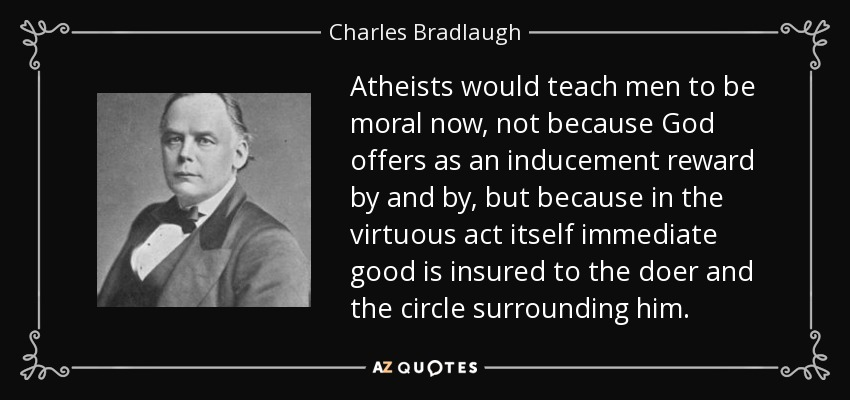 Atheists would teach men to be moral now, not because God offers as an inducement reward by and by, but because in the virtuous act itself immediate good is insured to the doer and the circle surrounding him. - Charles Bradlaugh