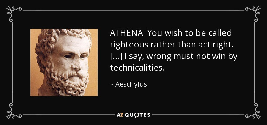 ATHENA: You wish to be called righteous rather than act right. [...] I say, wrong must not win by technicalities. - Aeschylus