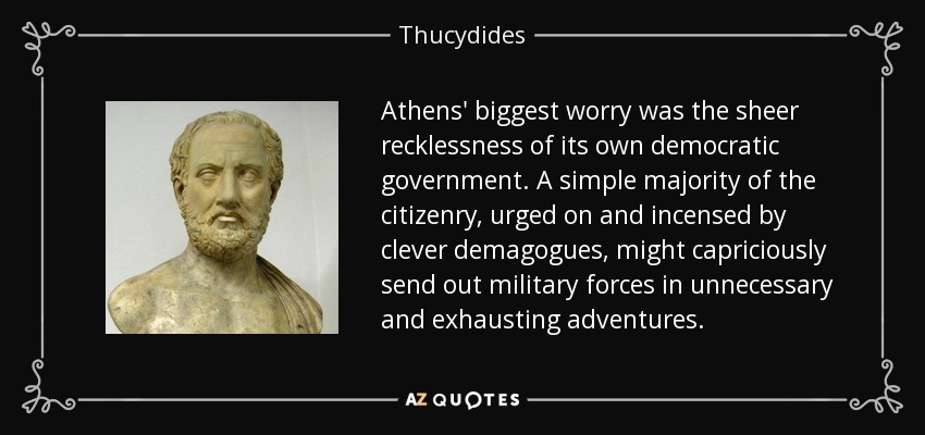 Athens' biggest worry was the sheer recklessness of its own democratic government. A simple majority of the citizenry, urged on and incensed by clever demagogues, might capriciously send out military forces in unnecessary and exhausting adventures. - Thucydides