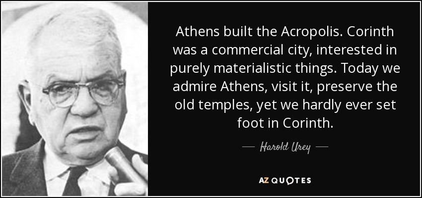 Athens built the Acropolis. Corinth was a commercial city, interested in purely materialistic things. Today we admire Athens, visit it, preserve the old temples, yet we hardly ever set foot in Corinth. - Harold Urey