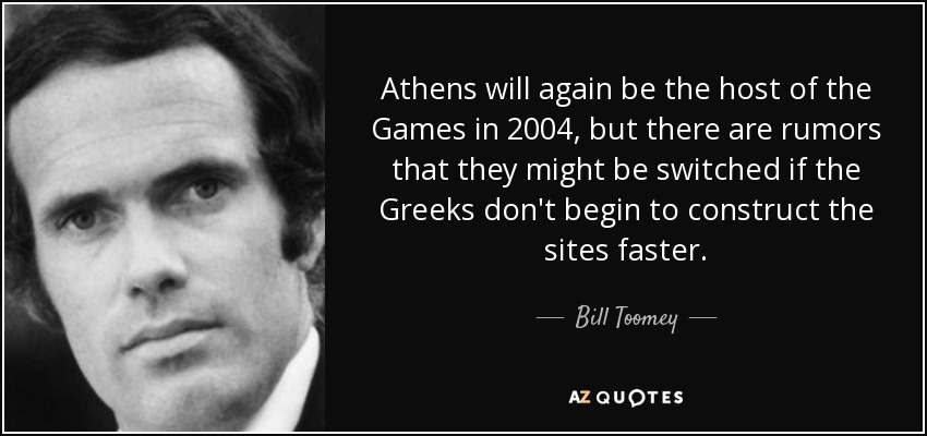 Athens will again be the host of the Games in 2004, but there are rumors that they might be switched if the Greeks don't begin to construct the sites faster. - Bill Toomey