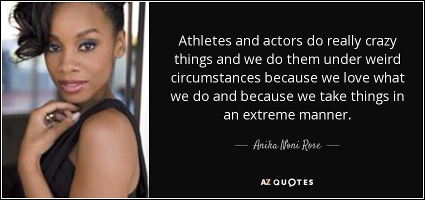 Athletes and actors do really crazy things and we do them under weird circumstances because we love what we do and because we take things in an extreme manner. - Anika Noni Rose
