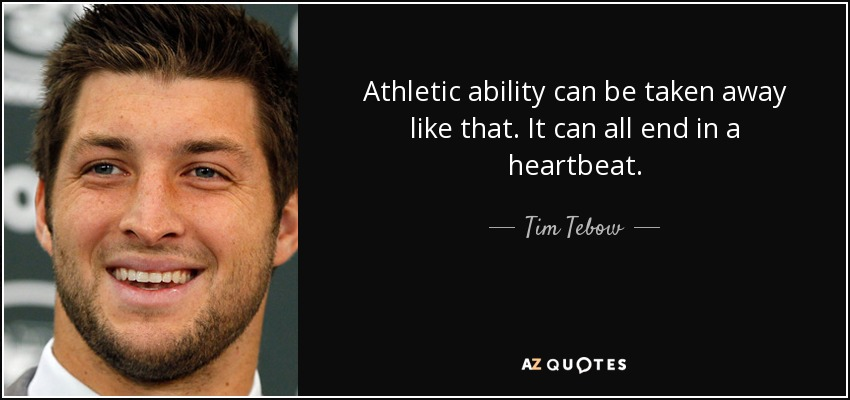 Athletic ability can be taken away like that. It can all end in a heartbeat. - Tim Tebow