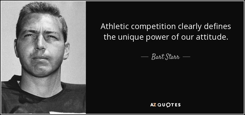 Athletic competition clearly defines the unique power of our attitude. - Bart Starr