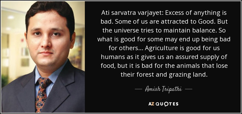Ati sarvatra varjayet: Excess of anything is bad. Some of us are attracted to Good. But the universe tries to maintain balance. So what is good for some may end up being bad for others... Agriculture is good for us humans as it gives us an assured supply of food, but it is bad for the animals that lose their forest and grazing land. - Amish Tripathi