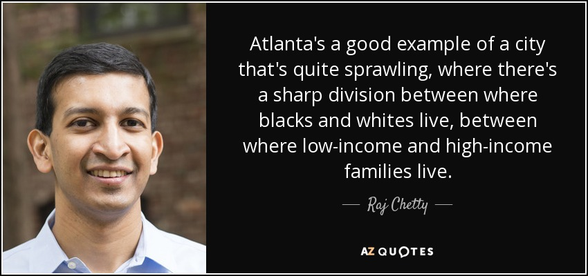 Atlanta's a good example of a city that's quite sprawling, where there's a sharp division between where blacks and whites live, between where low-income and high-income families live. - Raj Chetty