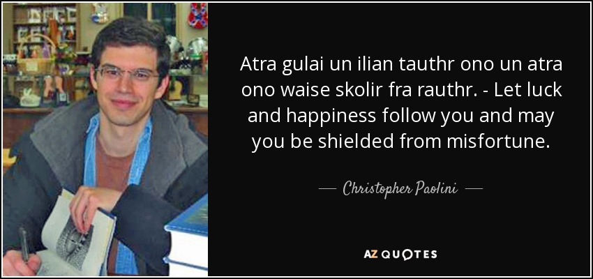 Atra gulai un ilian tauthr ono un atra ono waise skolir fra rauthr. - Let luck and happiness follow you and may you be shielded from misfortune. - Christopher Paolini