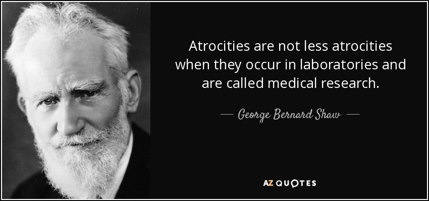 Atrocities are not less atrocities when they occur in laboratories and are called medical research. - George Bernard Shaw