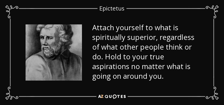 Attach yourself to what is spiritually superior, regardless of what other people think or do. Hold to your true aspirations no matter what is going on around you. - Epictetus