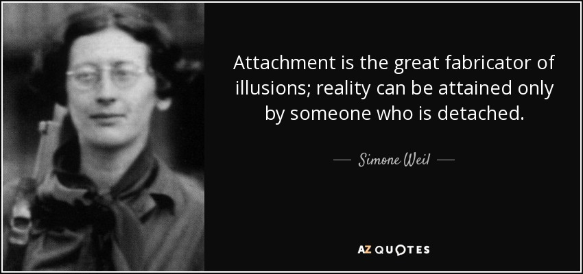 Attachment is the great fabricator of illusions; reality can be attained only by someone who is detached. - Simone Weil