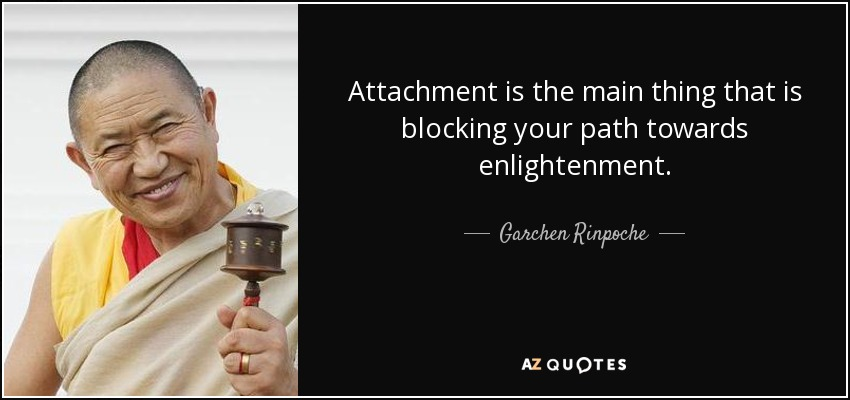 Attachment is the main thing that is blocking your path towards enlightenment. - Garchen Rinpoche
