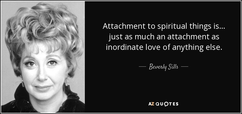 Attachment to spiritual things is... just as much an attachment as inordinate love of anything else. - Beverly Sills